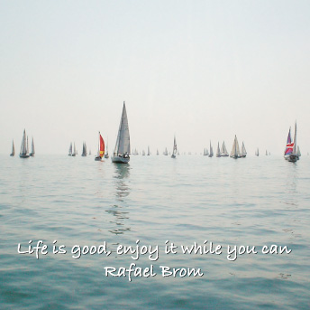 LIFE IS GOOD, ENJOY IT WHILE YOU CAN - Rafael Brom