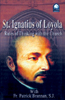 "ignatius loyola rules for thinking with the church Rule 13 of ignatius' rules for thinking with the church said: ""that we may be altogether of the same mind and in conformity[], if [the church] shall have defined anything to be black which to our eyes appears to be white, we ought in like manner to pronounce it to be black."
